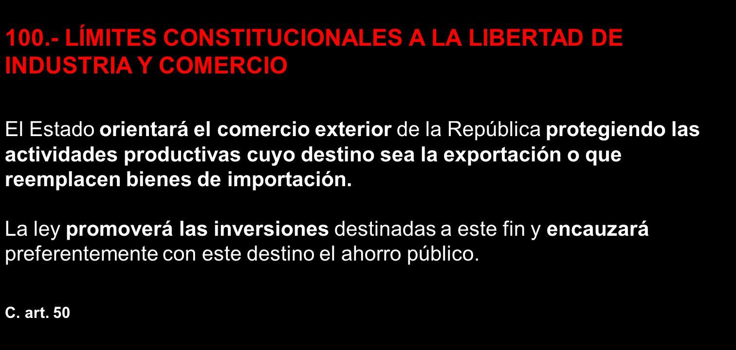 100.- LÍMITES CONSTITUCIONALES A LA LIBERTAD DE INDUSTRIA Y COMERCIO El Estado orientará el comercio exterior de la República protegiendo las activida