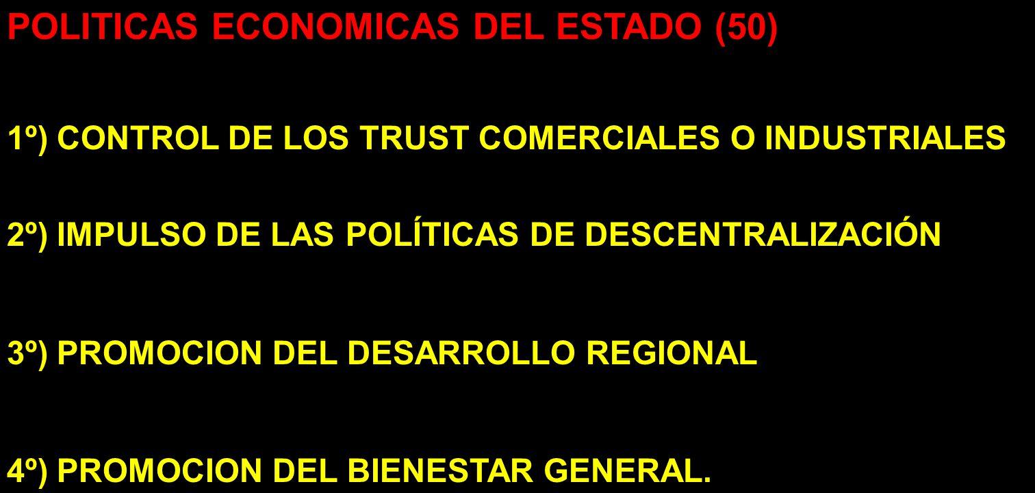 POLITICAS ECONOMICAS DEL ESTADO (50) 1º) CONTROL DE LOS TRUST COMERCIALES O INDUSTRIALES 2º) IMPULSO DE LAS POLÍTICAS DE DESCENTRALIZACIÓN 3º) PROMOCI