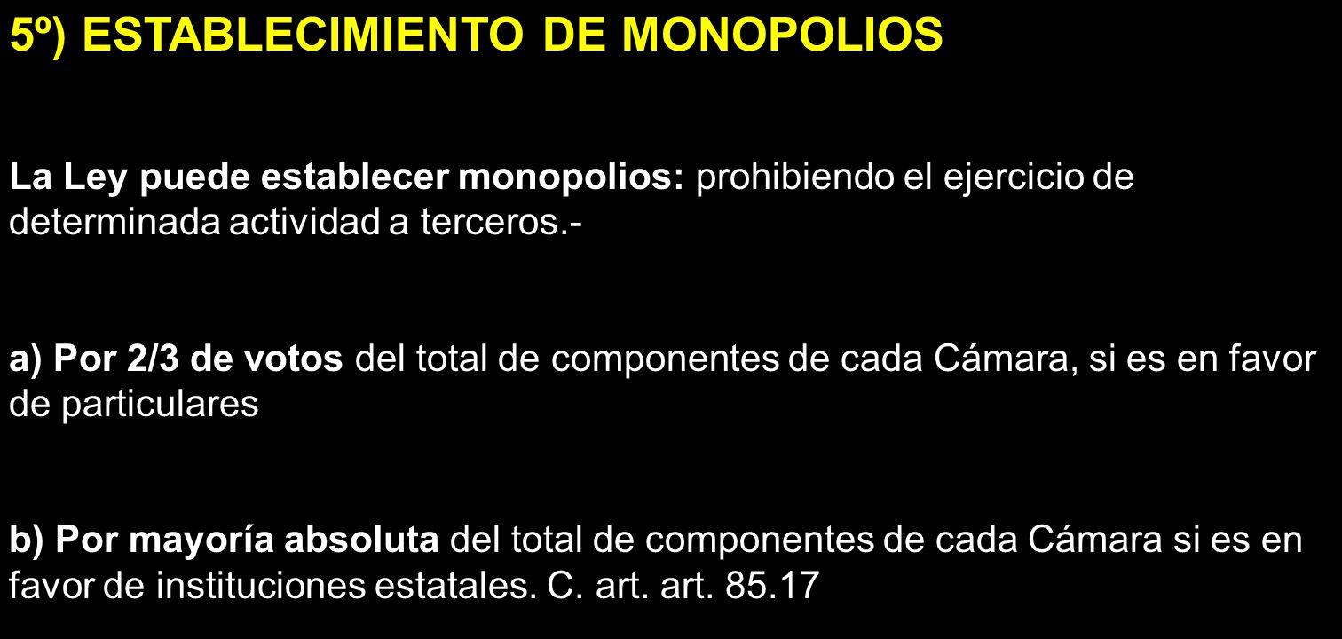 5º) ESTABLECIMIENTO DE MONOPOLIOS La Ley puede establecer monopolios: prohibiendo el ejercicio de determinada actividad a terceros.- a) Por 2/3 de vot