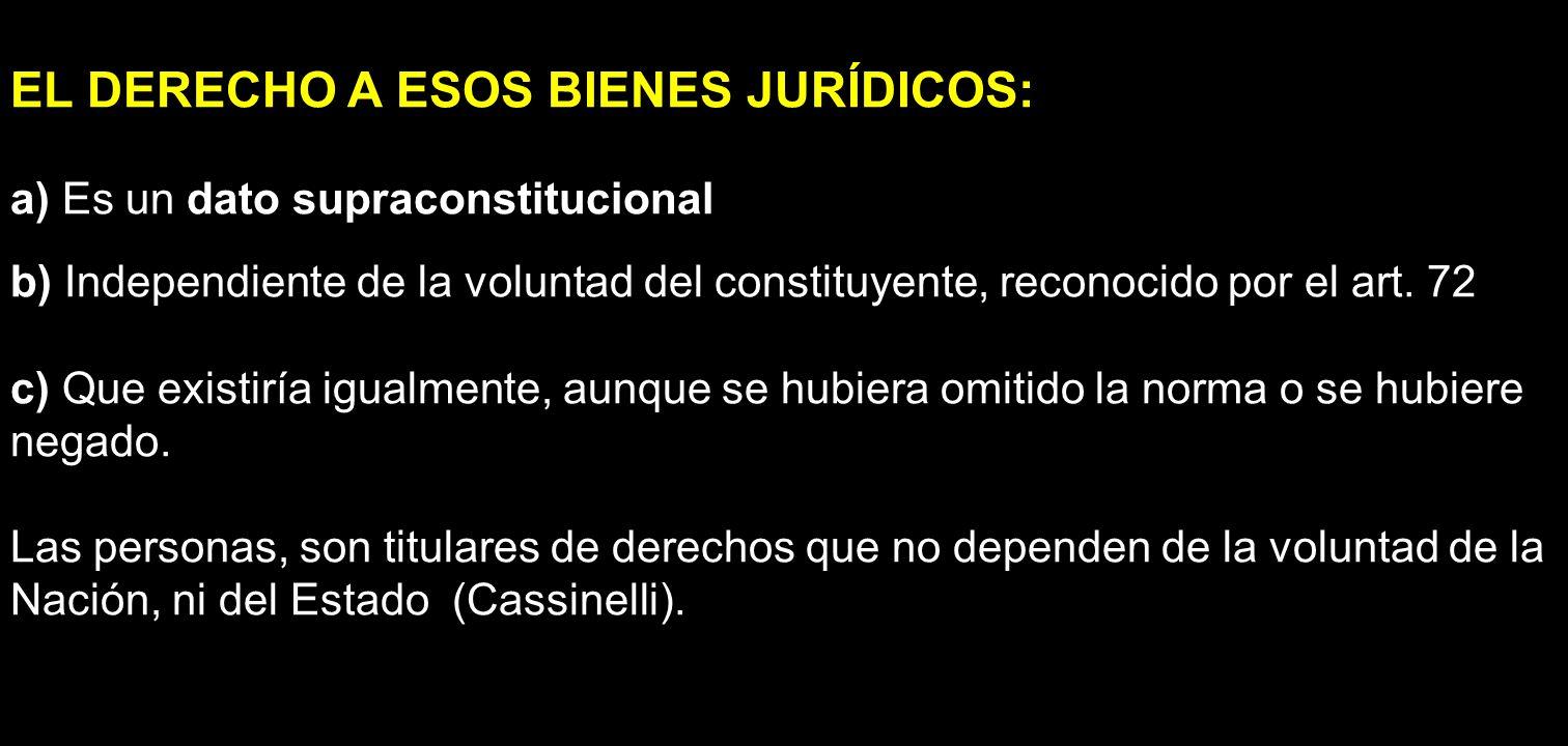 EL DERECHO A ESOS BIENES JURÍDICOS: a) Es un dato supraconstitucional b) Independiente de la voluntad del constituyente, reconocido por el art. 72 c)