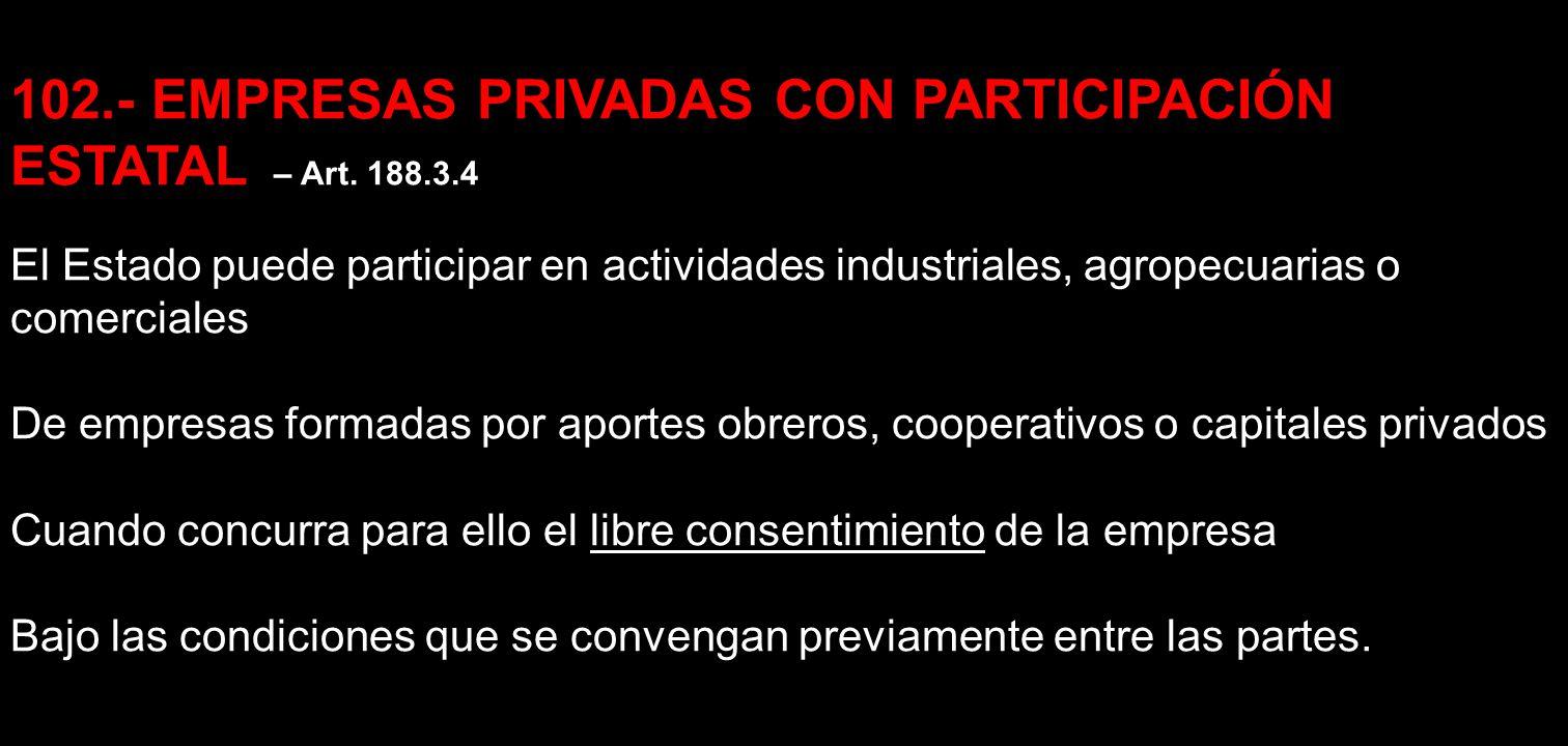 102.- EMPRESAS PRIVADAS CON PARTICIPACIÓN ESTATAL – Art. 188.3.4 El Estado puede participar en actividades industriales, agropecuarias o comerciales D