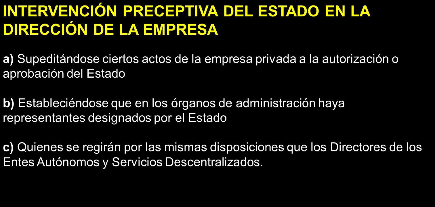 INTERVENCIÓN PRECEPTIVA DEL ESTADO EN LA DIRECCIÓN DE LA EMPRESA a) Supeditándose ciertos actos de la empresa privada a la autorización o aprobación d