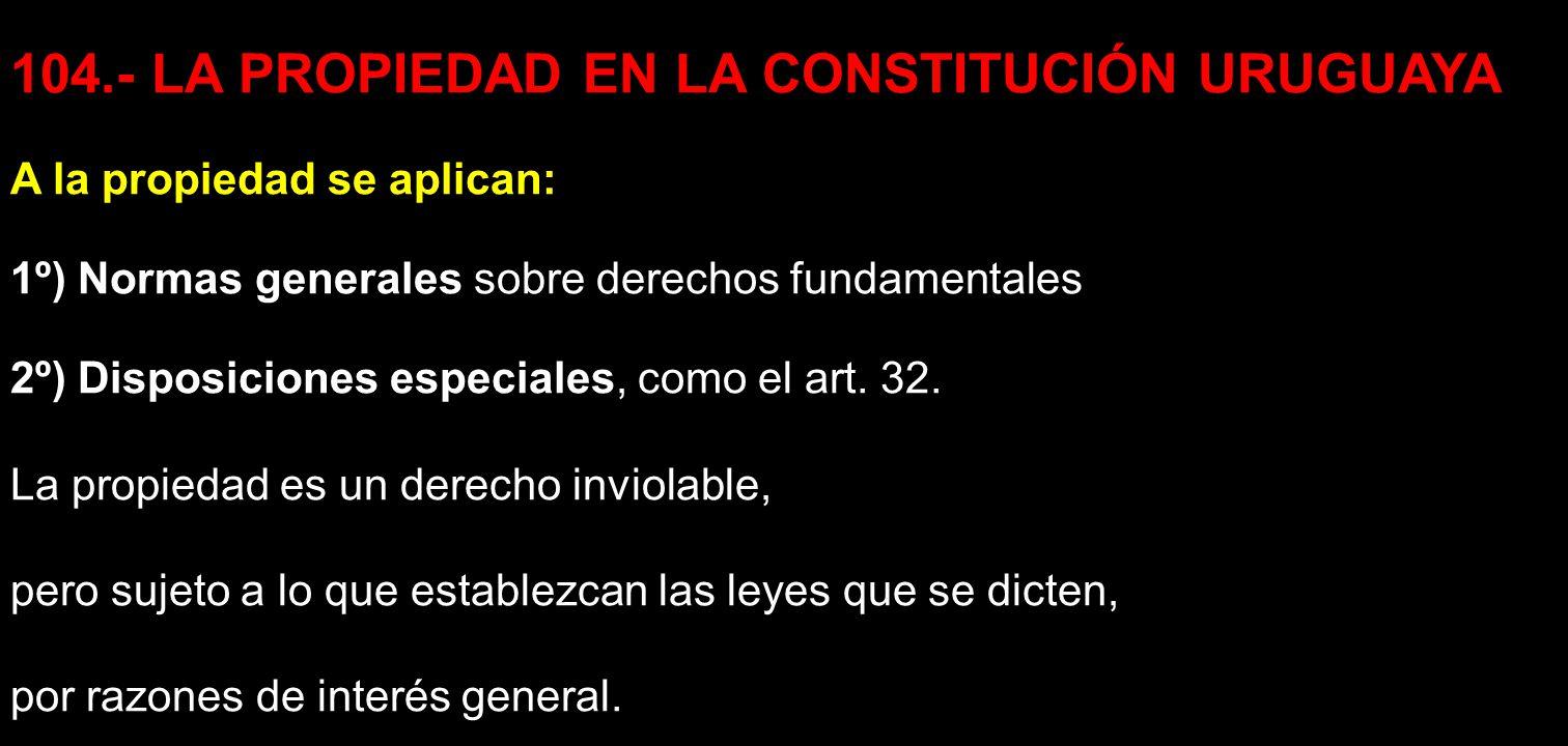 104.- LA PROPIEDAD EN LA CONSTITUCIÓN URUGUAYA A la propiedad se aplican: 1º) Normas generales sobre derechos fundamentales 2º) Disposiciones especial