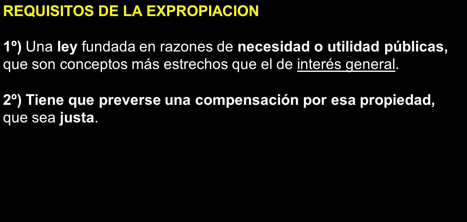 REQUISITOS DE LA EXPROPIACION 1º) Una ley fundada en razones de necesidad o utilidad públicas, que son conceptos más estrechos que el de interés gener