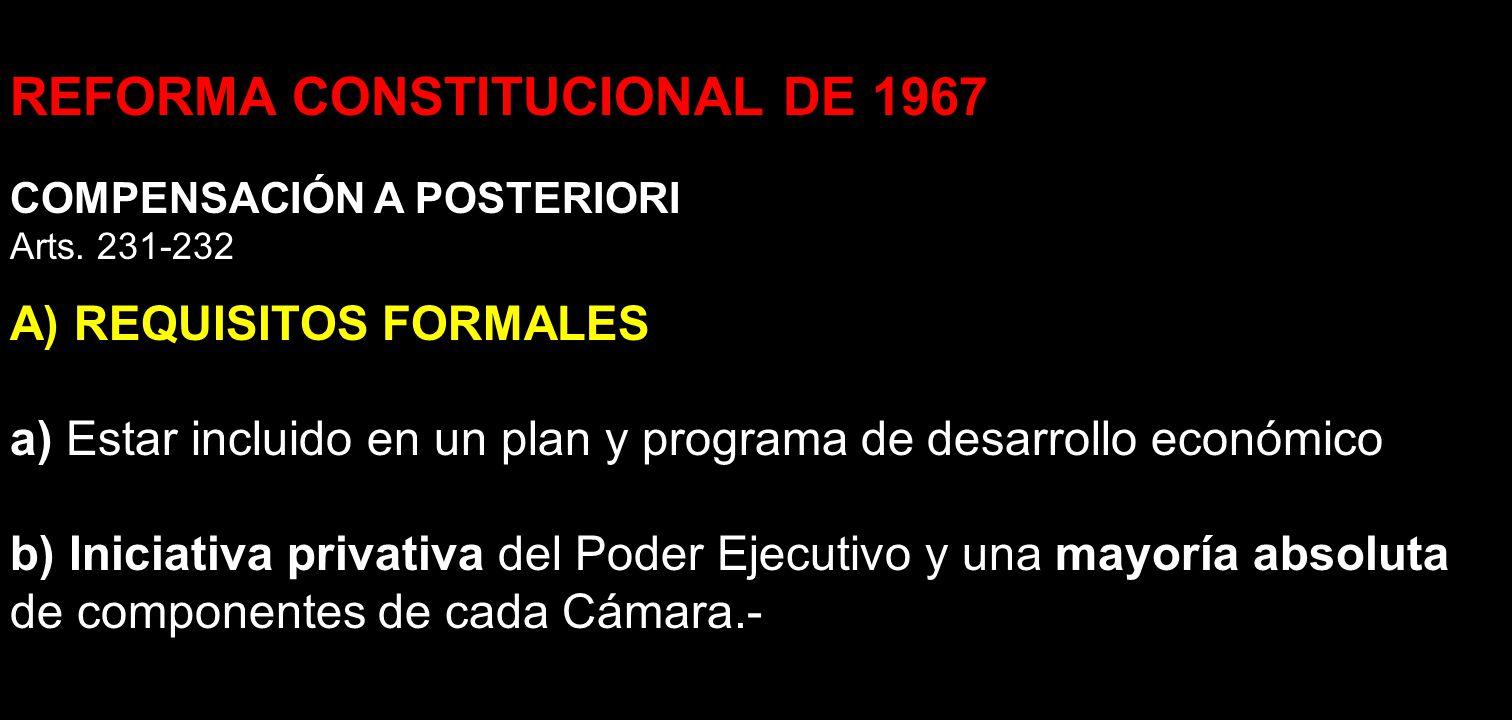 REFORMA CONSTITUCIONAL DE 1967 COMPENSACIÓN A POSTERIORI Arts. 231-232 A) REQUISITOS FORMALES a) Estar incluido en un plan y programa de desarrollo ec