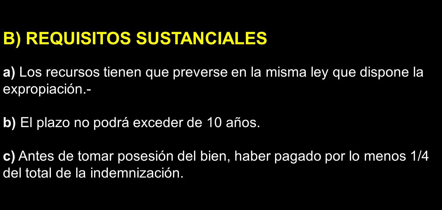 B) REQUISITOS SUSTANCIALES a) Los recursos tienen que preverse en la misma ley que dispone la expropiación.- b) El plazo no podrá exceder de 10 años.
