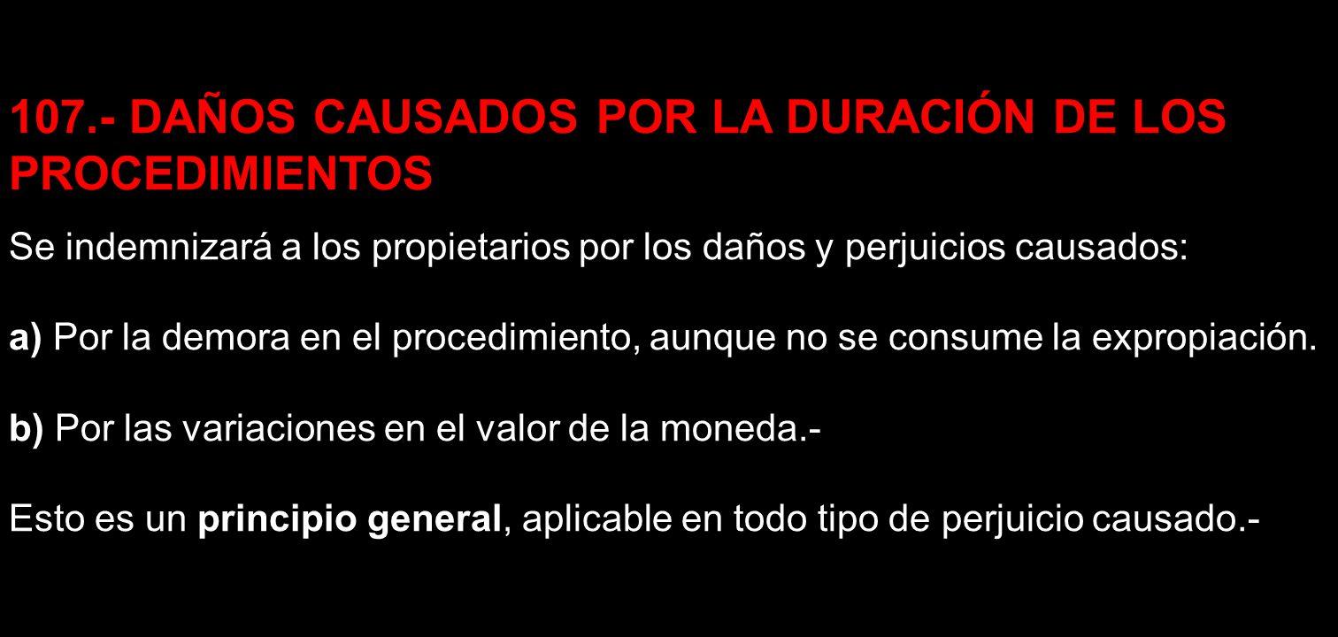 107.- DAÑOS CAUSADOS POR LA DURACIÓN DE LOS PROCEDIMIENTOS Se indemnizará a los propietarios por los daños y perjuicios causados: a) Por la demora en
