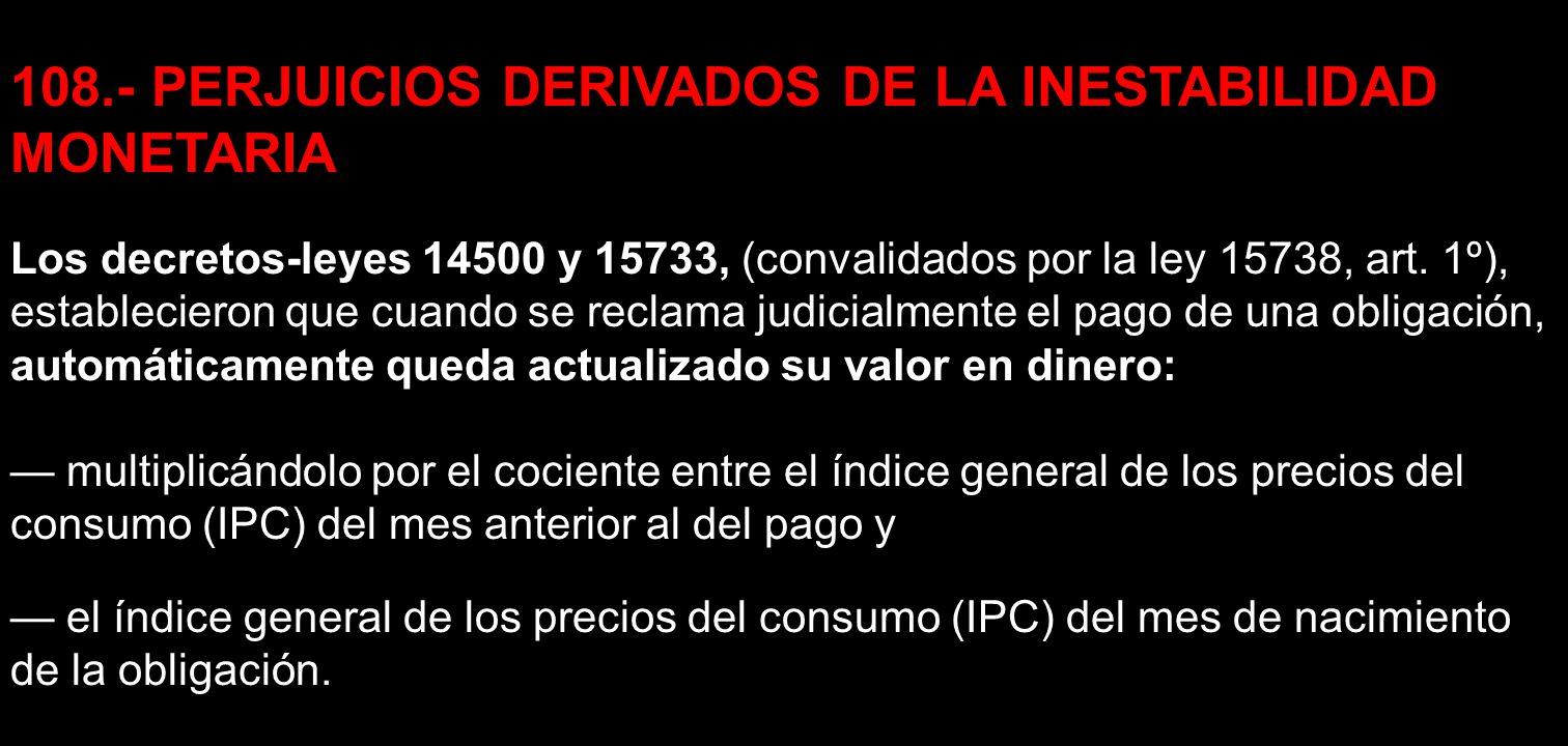 108.- PERJUICIOS DERIVADOS DE LA INESTABILIDAD MONETARIA Los decretos-leyes 14500 y 15733, (convalidados por la ley 15738, art. 1º), establecieron que