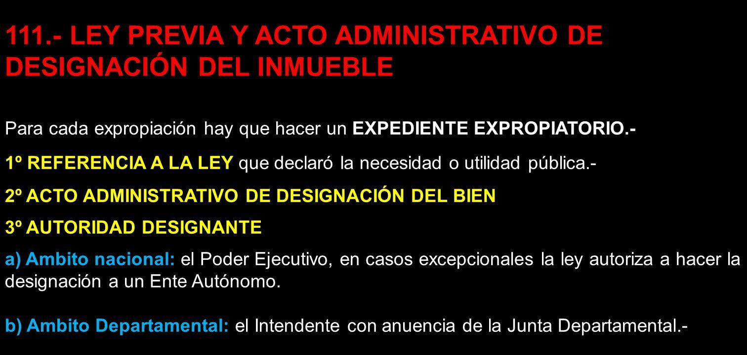 111.- LEY PREVIA Y ACTO ADMINISTRATIVO DE DESIGNACIÓN DEL INMUEBLE Para cada expropiación hay que hacer un EXPEDIENTE EXPROPIATORIO.- 1º REFERENCIA A