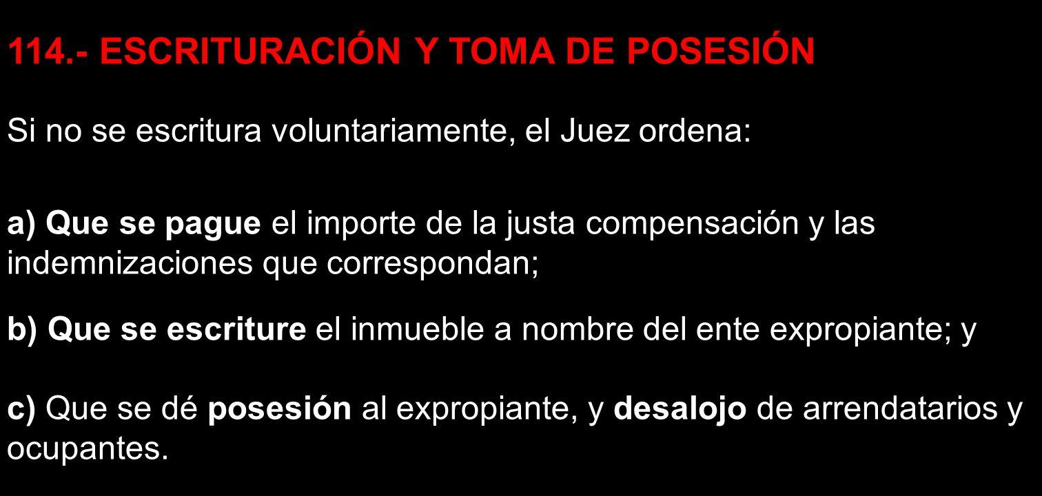 114.- ESCRITURACIÓN Y TOMA DE POSESIÓN Si no se escritura voluntariamente, el Juez ordena: a) Que se pague el importe de la justa compensación y las i