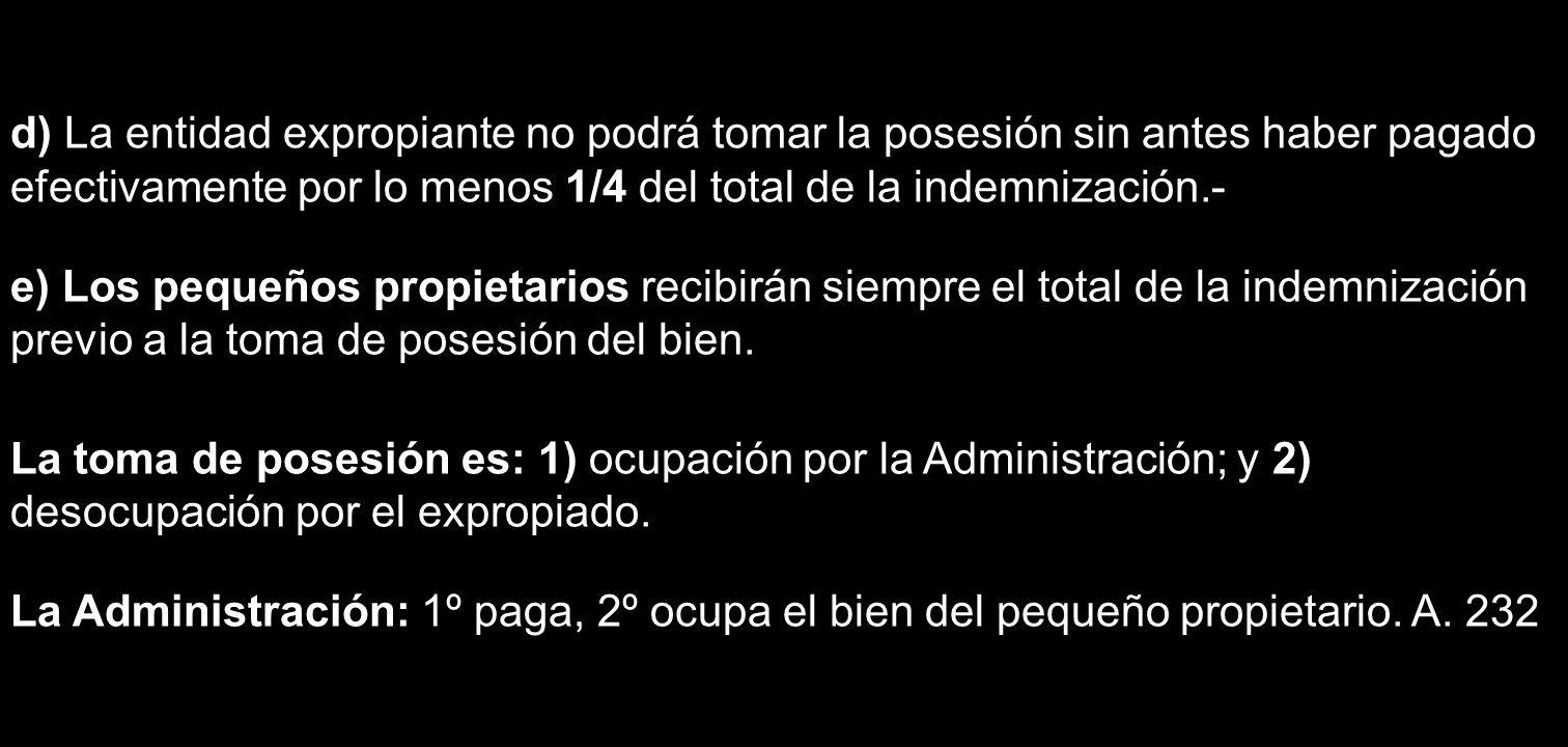 d) La entidad expropiante no podrá tomar la posesión sin antes haber pagado efectivamente por lo menos 1/4 del total de la indemnización.- e) Los pequ