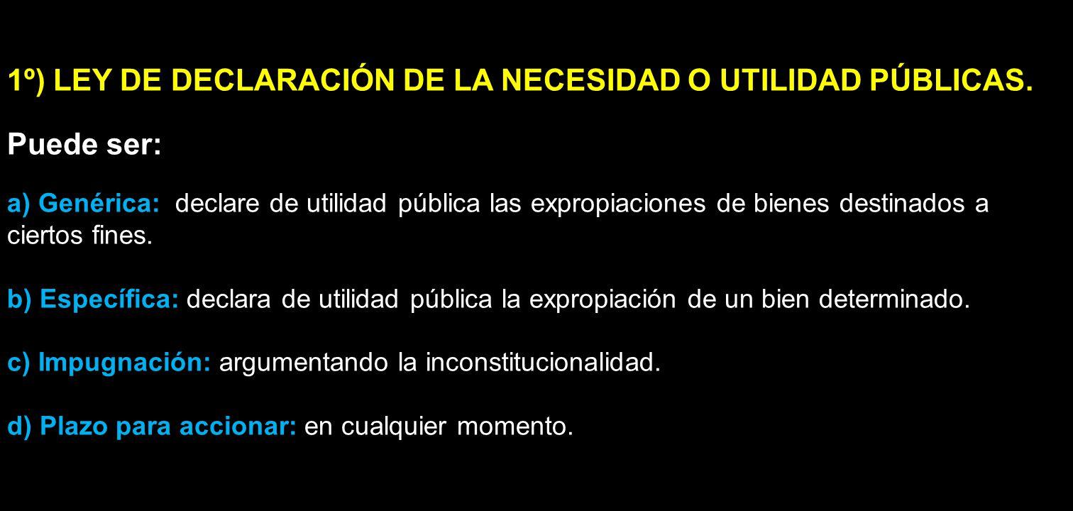 1º) LEY DE DECLARACIÓN DE LA NECESIDAD O UTILIDAD PÚBLICAS. Puede ser: a) Genérica: declare de utilidad pública las expropiaciones de bienes destinado