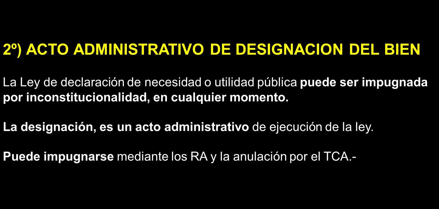 2º) ACTO ADMINISTRATIVO DE DESIGNACION DEL BIEN La Ley de declaración de necesidad o utilidad pública puede ser impugnada por inconstitucionalidad, en