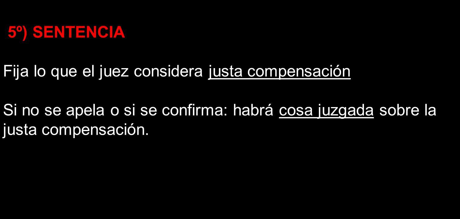 5º) SENTENCIA Fija lo que el juez considera justa compensación Si no se apela o si se confirma: habrá cosa juzgada sobre la justa compensación.