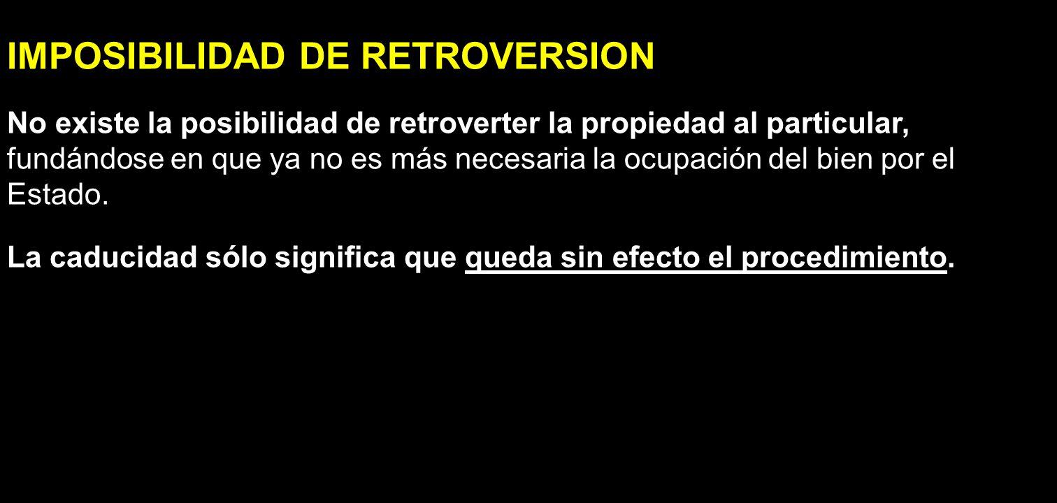 IMPOSIBILIDAD DE RETROVERSION No existe la posibilidad de retroverter la propiedad al particular, fundándose en que ya no es más necesaria la ocupació
