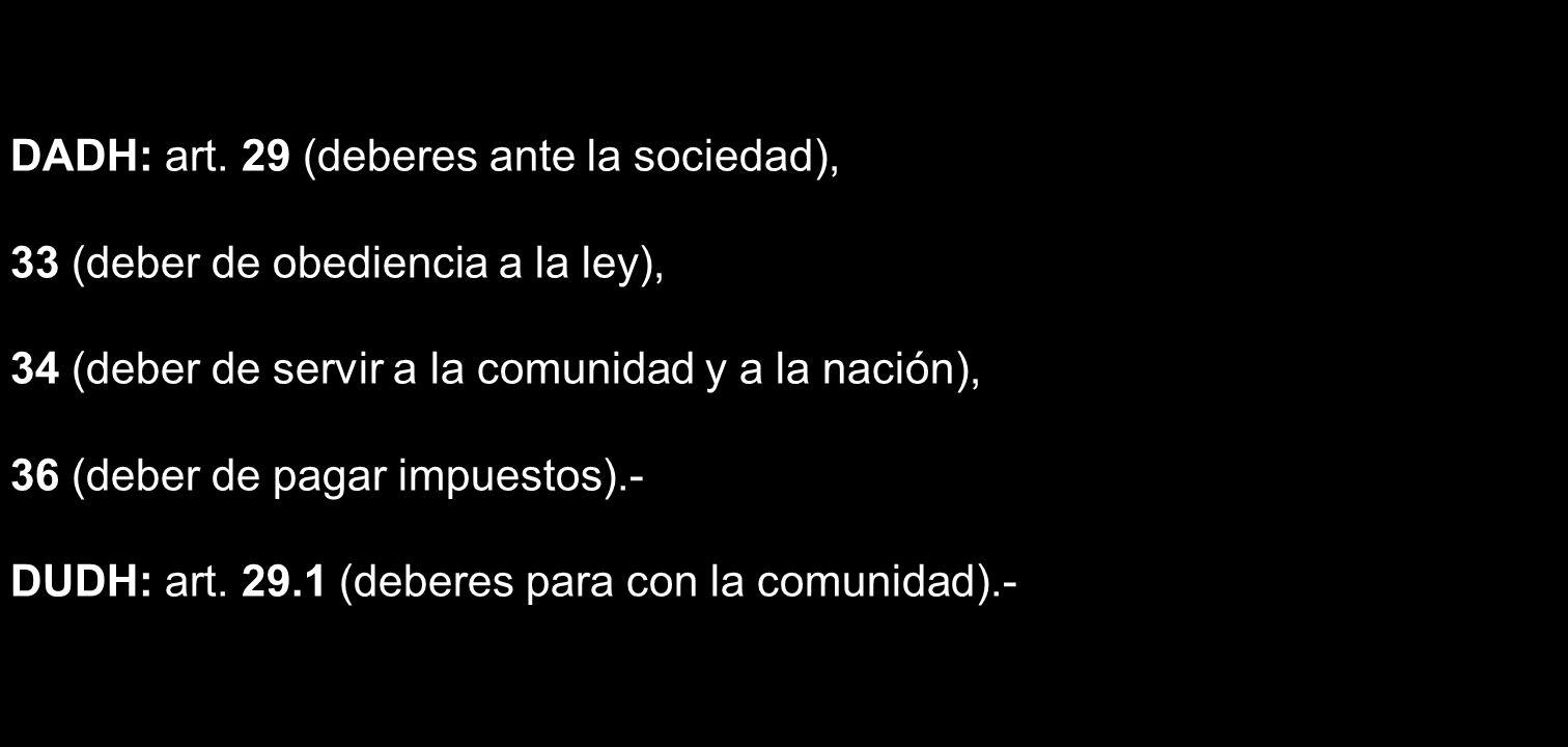 DADH: art. 29 (deberes ante la sociedad), 33 (deber de obediencia a la ley), 34 (deber de servir a la comunidad y a la nación), 36 (deber de pagar imp