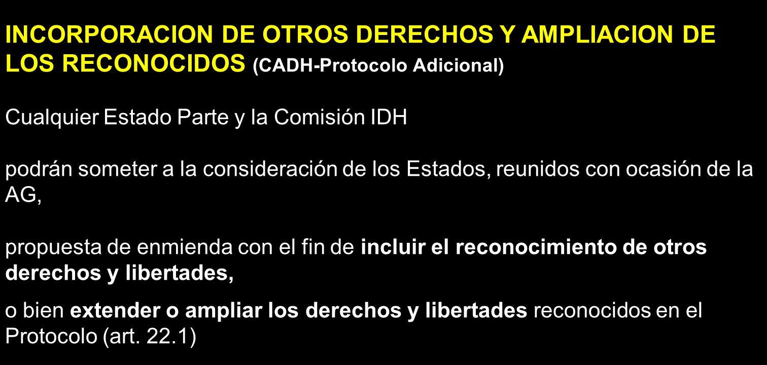 INCORPORACION DE OTROS DERECHOS Y AMPLIACION DE LOS RECONOCIDOS (CADH-Protocolo Adicional) Cualquier Estado Parte y la Comisión IDH podrán someter a l