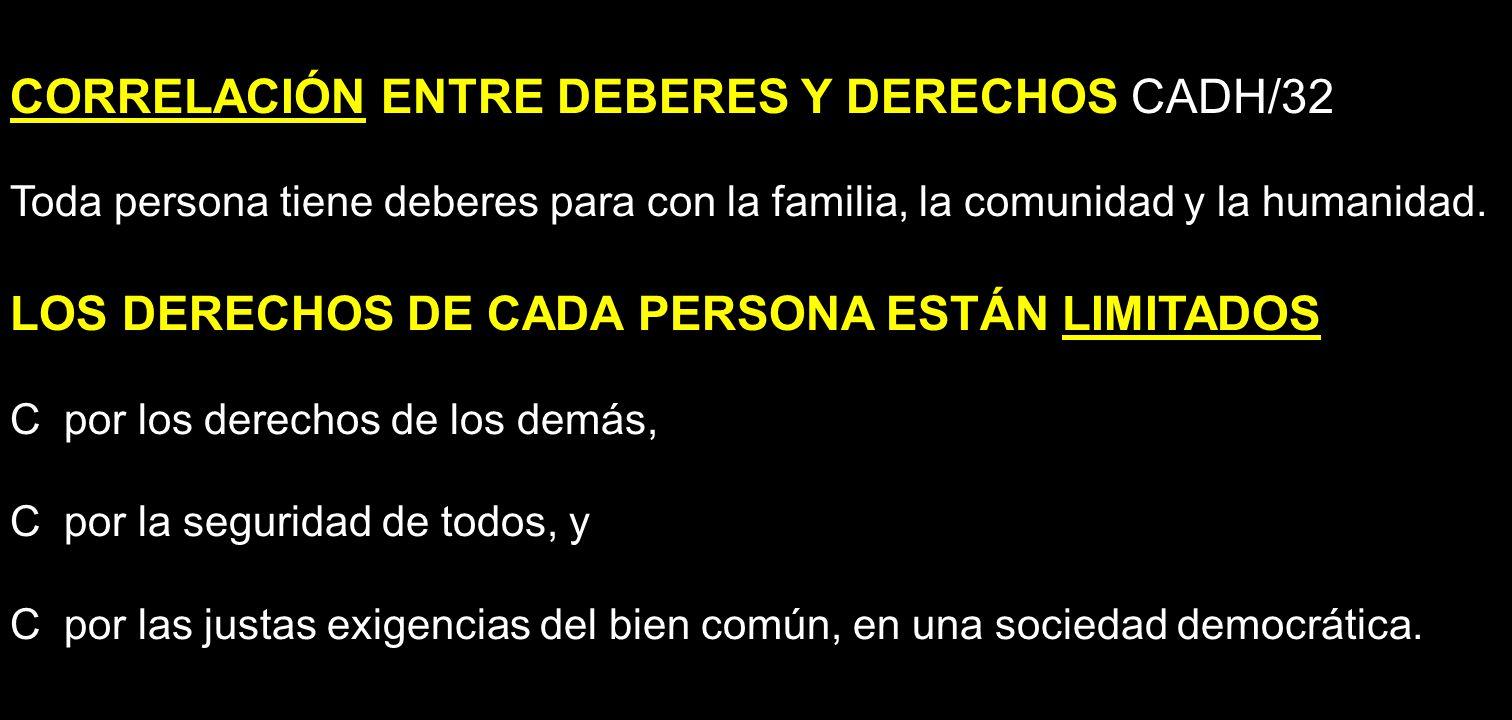 CORRELACIÓN ENTRE DEBERES Y DERECHOS CADH/32 Toda persona tiene deberes para con la familia, la comunidad y la humanidad. LOS DERECHOS DE CADA PERSONA