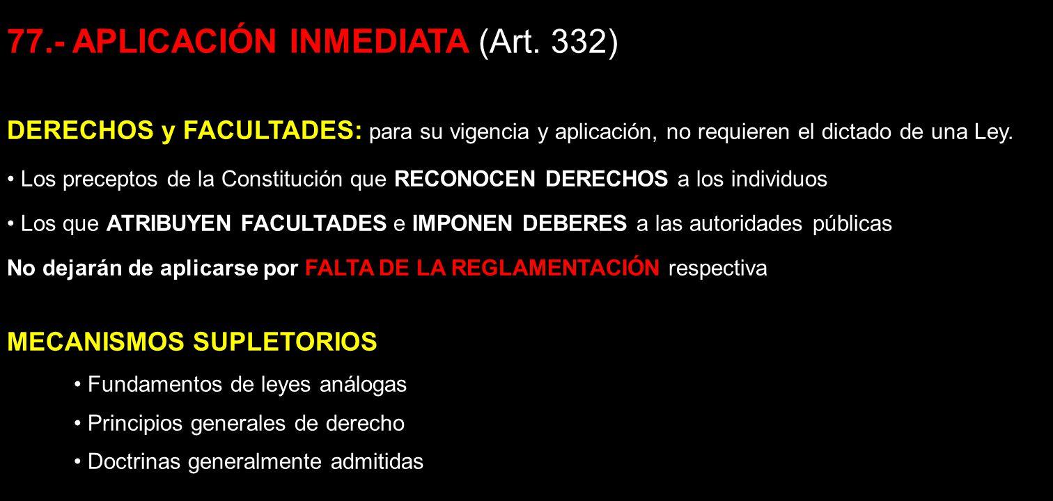 77.- APLICACIÓN INMEDIATA (Art. 332) DERECHOS y FACULTADES: para su vigencia y aplicación, no requieren el dictado de una Ley. Los preceptos de la Con