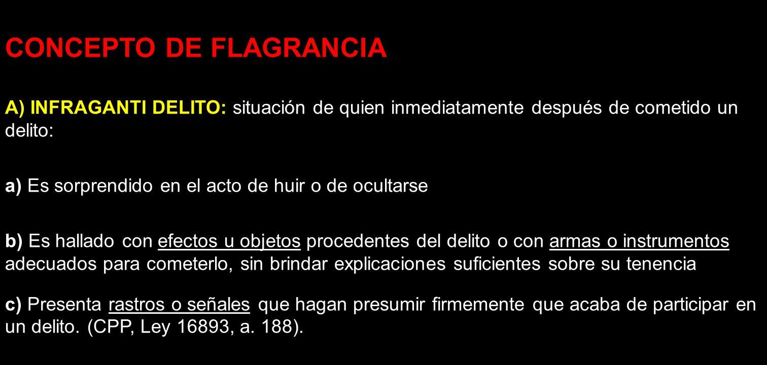 CONCEPTO DE FLAGRANCIA A) INFRAGANTI DELITO: situación de quien inmediatamente después de cometido un delito: a) Es sorprendido en el acto de huir o d