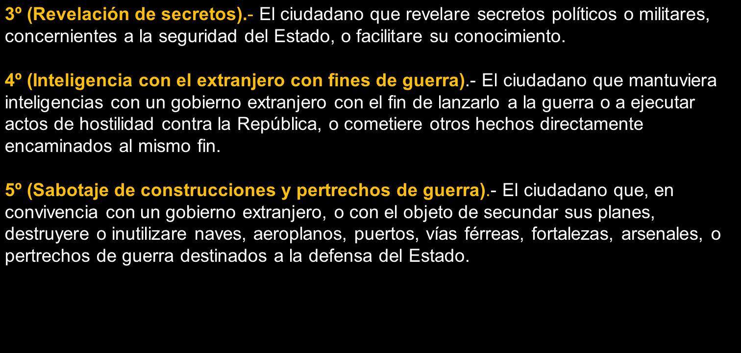 3º (Revelación de secretos). El ciudadano que revelare secretos políticos o militares, concernientes a la seguridad del Estado, o facilitare su conoci