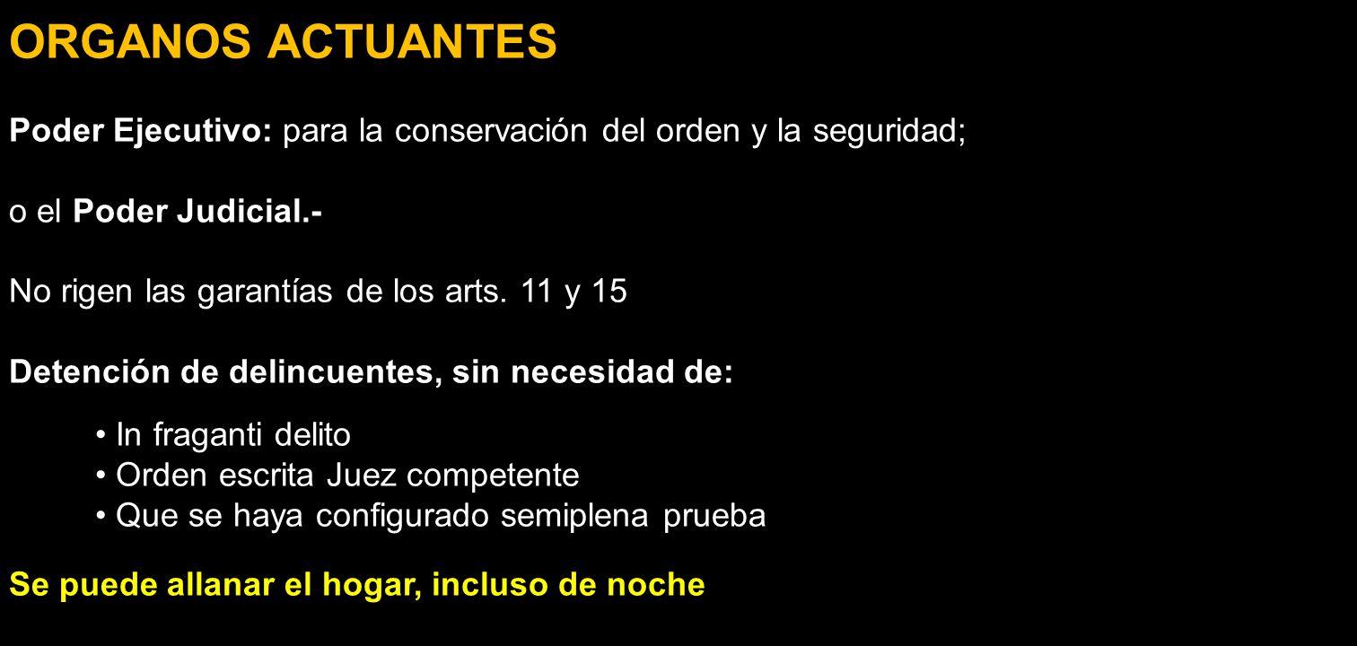 ORGANOS ACTUANTES Poder Ejecutivo: para la conservación del orden y la seguridad; o el Poder Judicial.- No rigen las garantías de los arts. 11 y 15 De