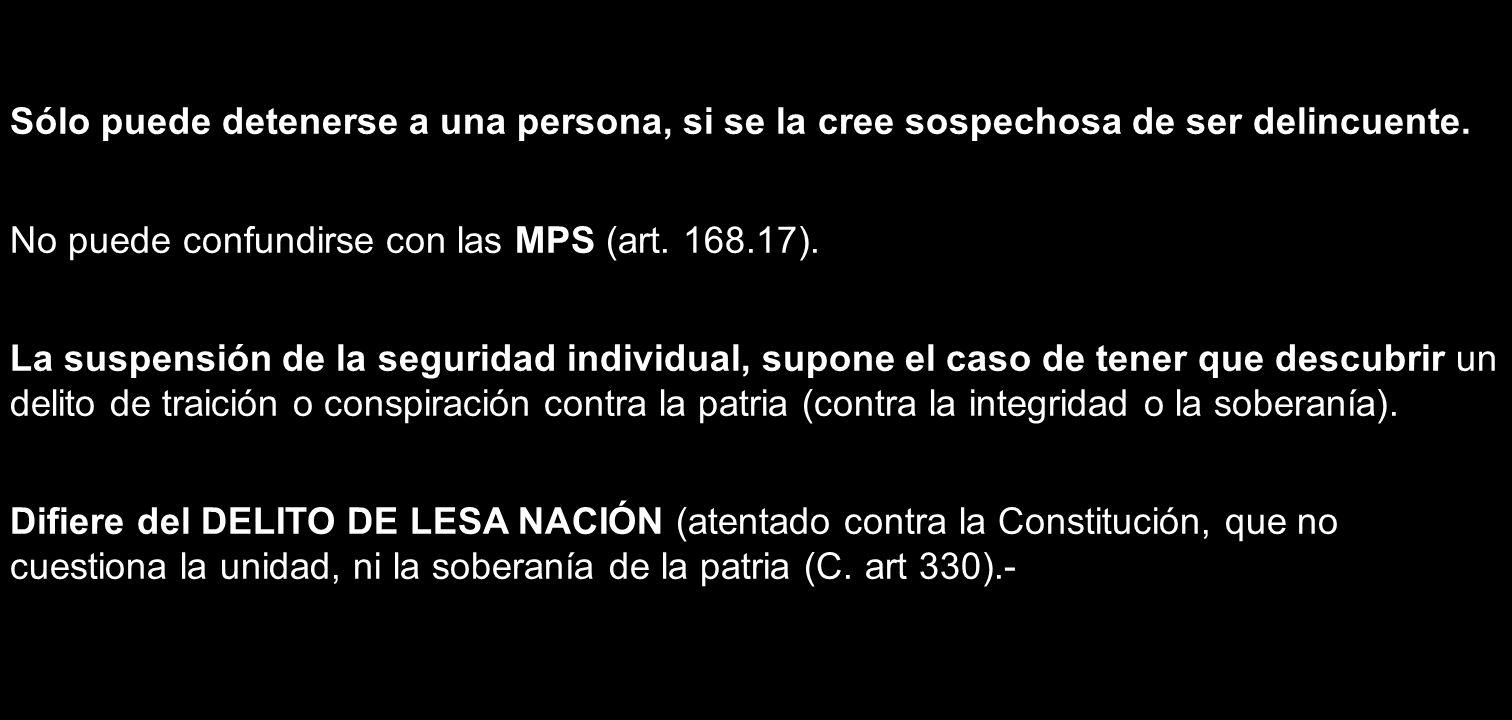 Sólo puede detenerse a una persona, si se la cree sospechosa de ser delincuente. No puede confundirse con las MPS (art. 168.17). La suspensión de la s