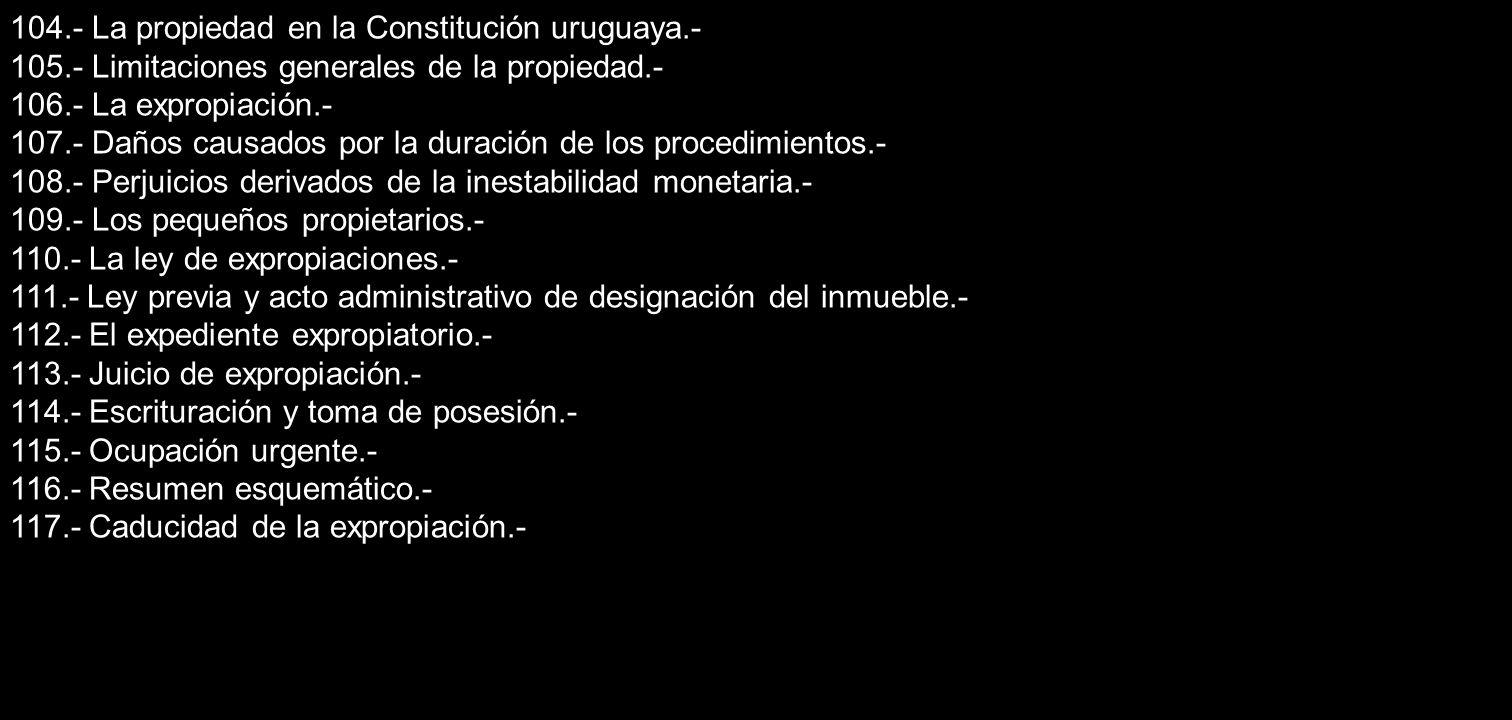 104.- La propiedad en la Constitución uruguaya.- 105.- Limitaciones generales de la propiedad.- 106.- La expropiación.- 107.- Daños causados por la du