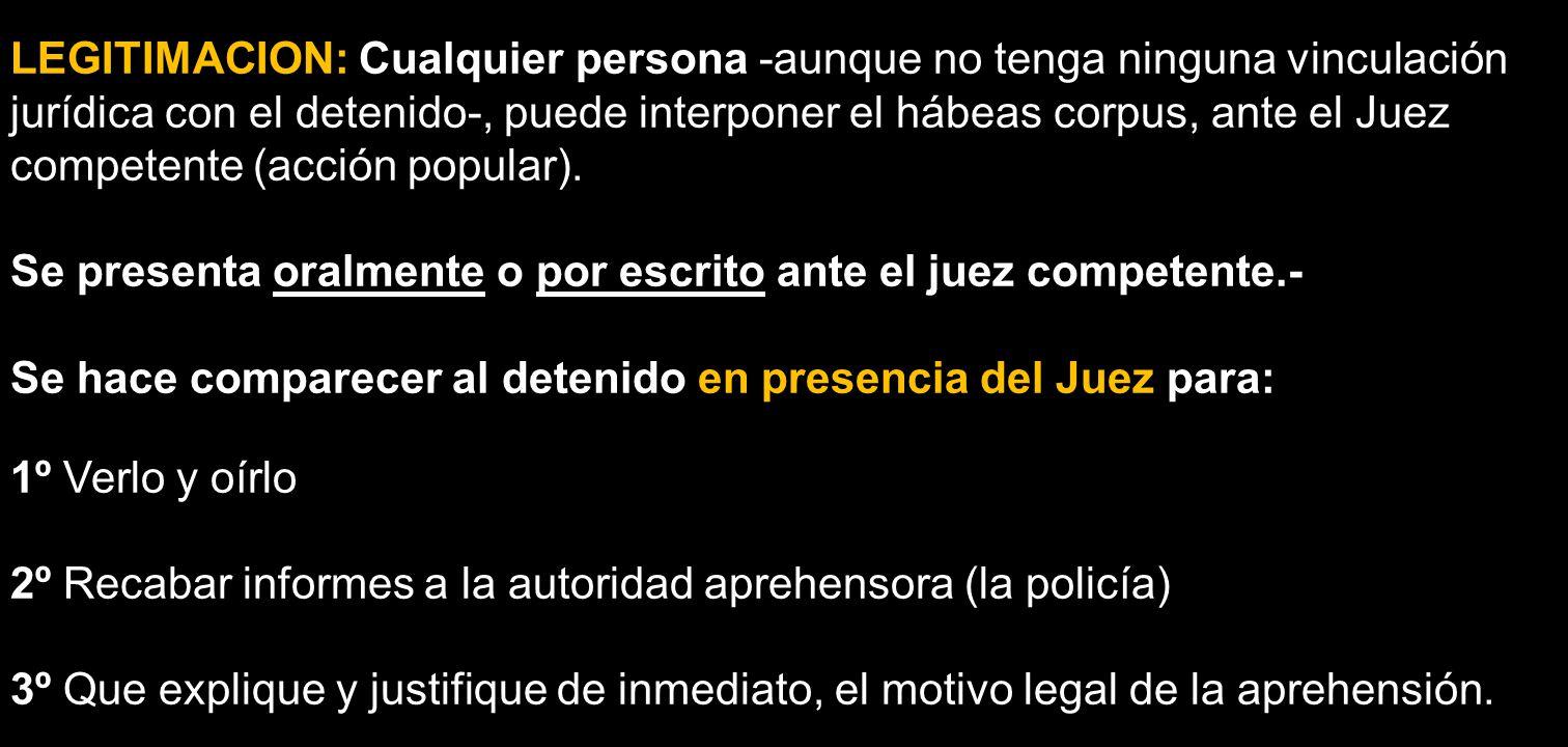 LEGITIMACION: Cualquier persona -aunque no tenga ninguna vinculación jurídica con el detenido-, puede interponer el hábeas corpus, ante el Juez compet