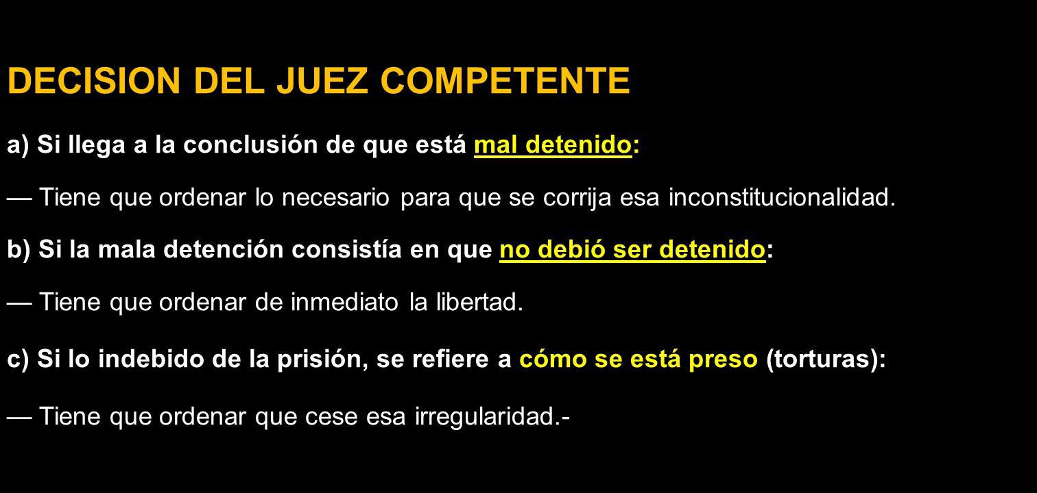 DECISION DEL JUEZ COMPETENTE a) Si llega a la conclusión de que está mal detenido: Tiene que ordenar lo necesario para que se corrija esa inconstituci