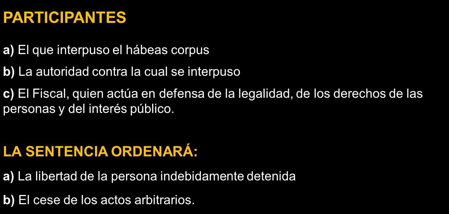 PARTICIPANTES a) El que interpuso el hábeas corpus b) La autoridad contra la cual se interpuso c) El Fiscal, quien actúa en defensa de la legalidad, d
