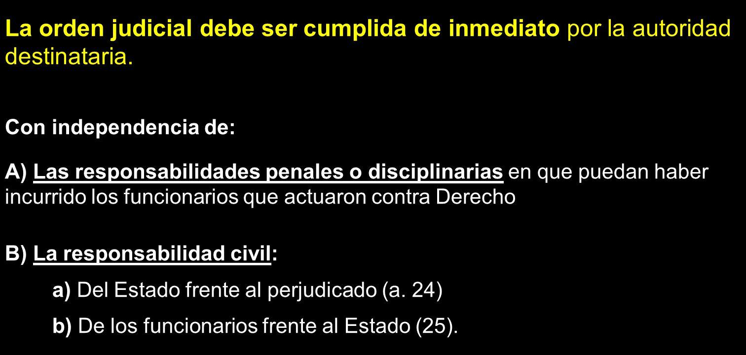 La orden judicial debe ser cumplida de inmediato por la autoridad destinataria. Con independencia de: A) Las responsabilidades penales o disciplinaria