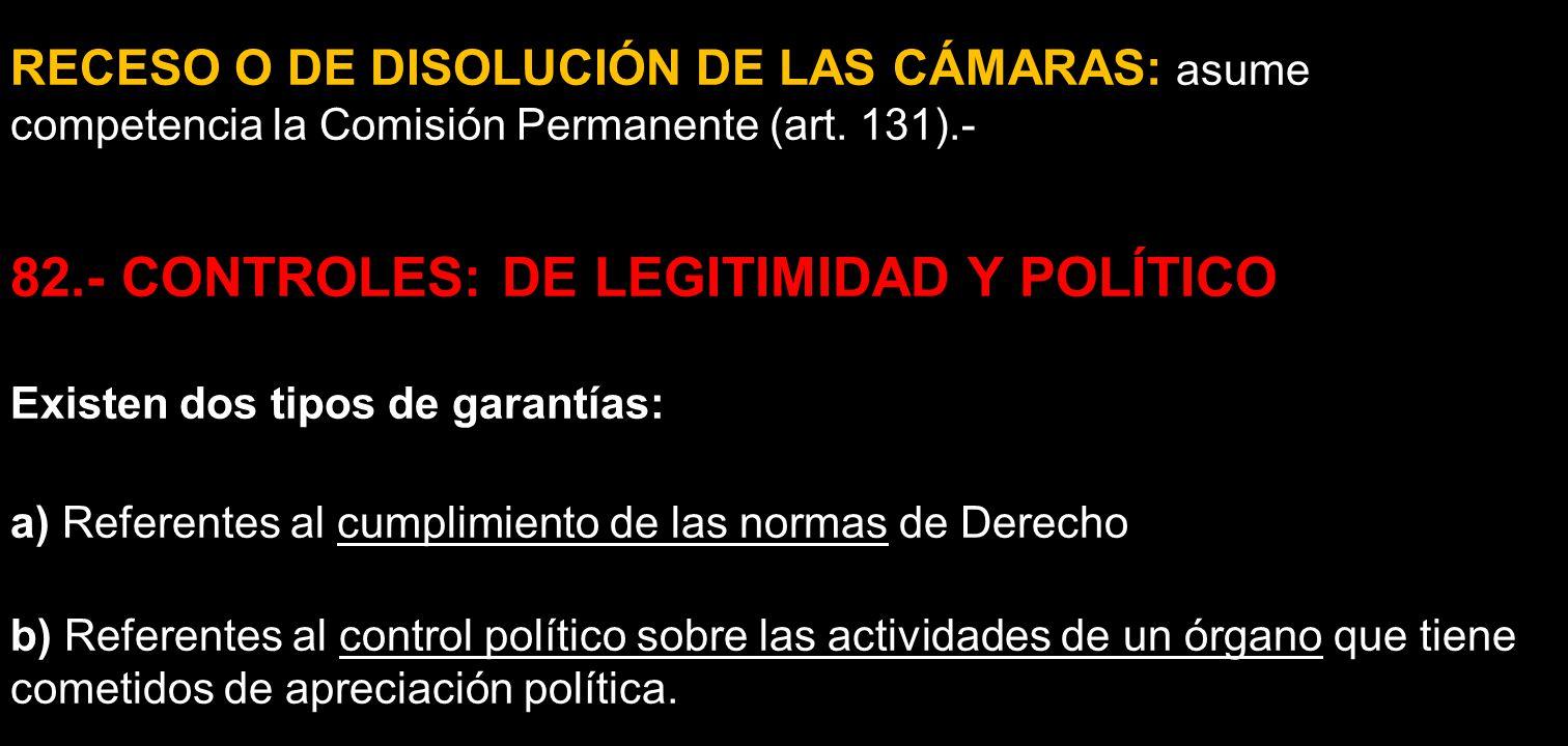 RECESO O DE DISOLUCIÓN DE LAS CÁMARAS: asume competencia la Comisión Permanente (art. 131).- 82.- CONTROLES: DE LEGITIMIDAD Y POLÍTICO Existen dos tip