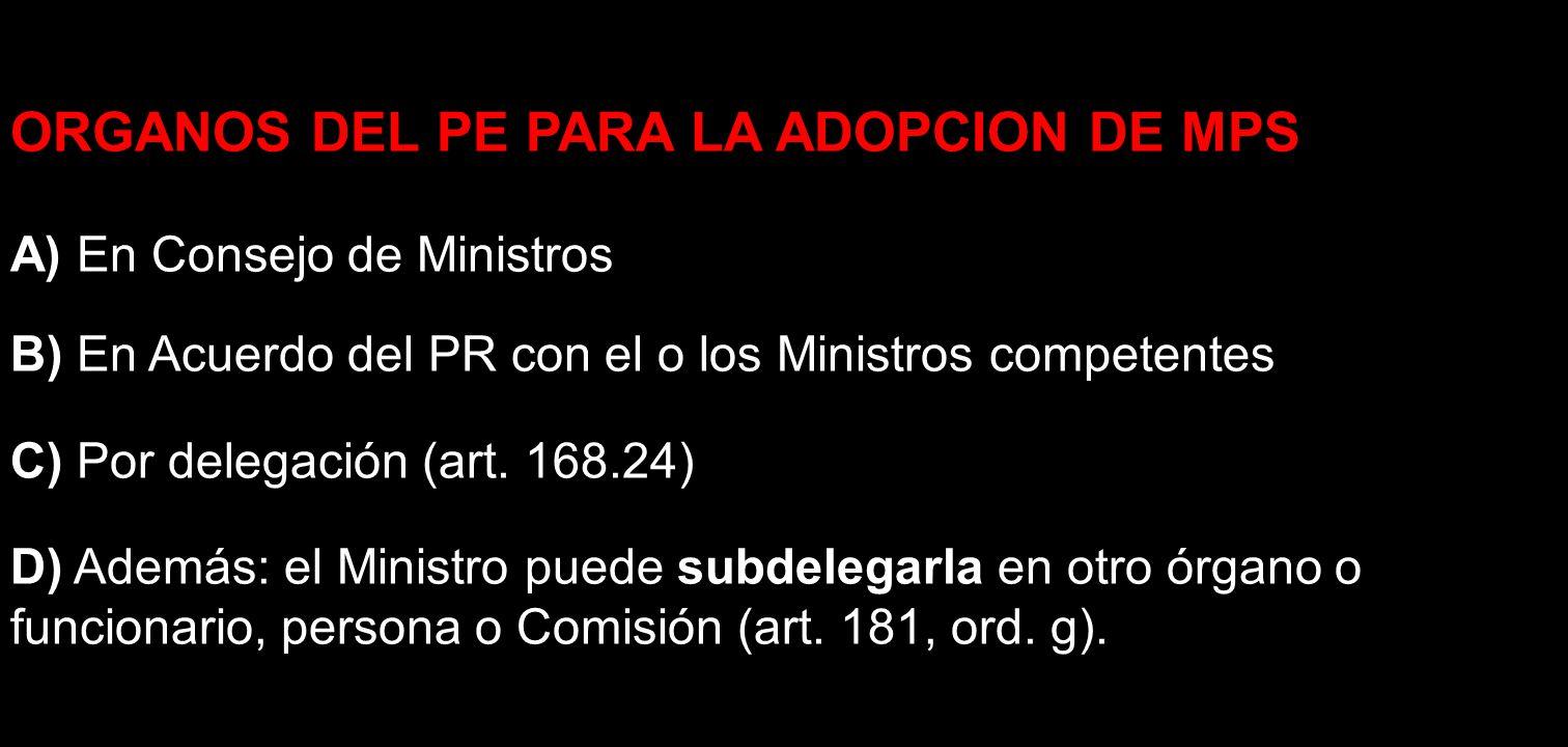 ORGANOS DEL PE PARA LA ADOPCION DE MPS A) En Consejo de Ministros B) En Acuerdo del PR con el o los Ministros competentes C) Por delegación (art. 168.
