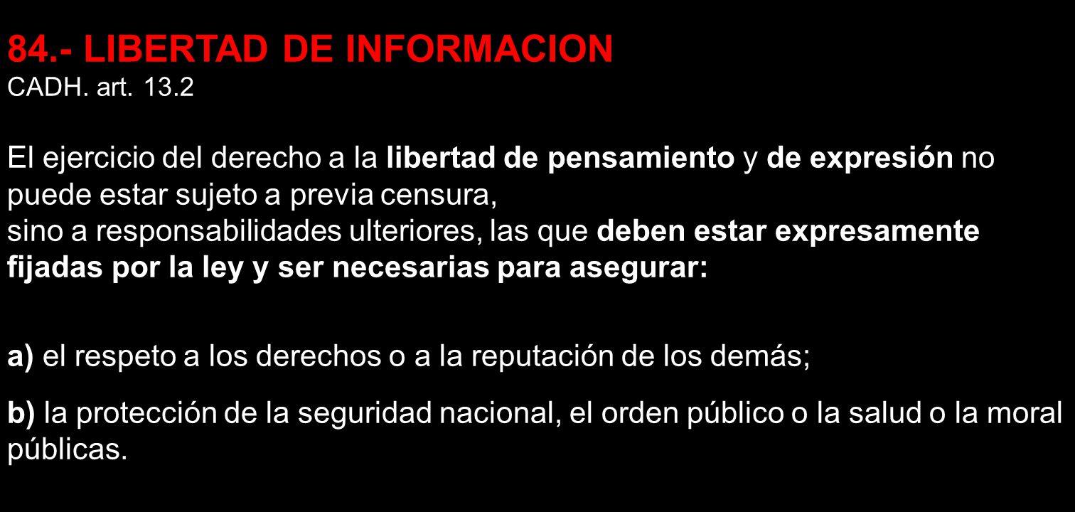 84.- LIBERTAD DE INFORMACION CADH. art. 13.2 El ejercicio del derecho a la libertad de pensamiento y de expresión no puede estar sujeto a previa censu