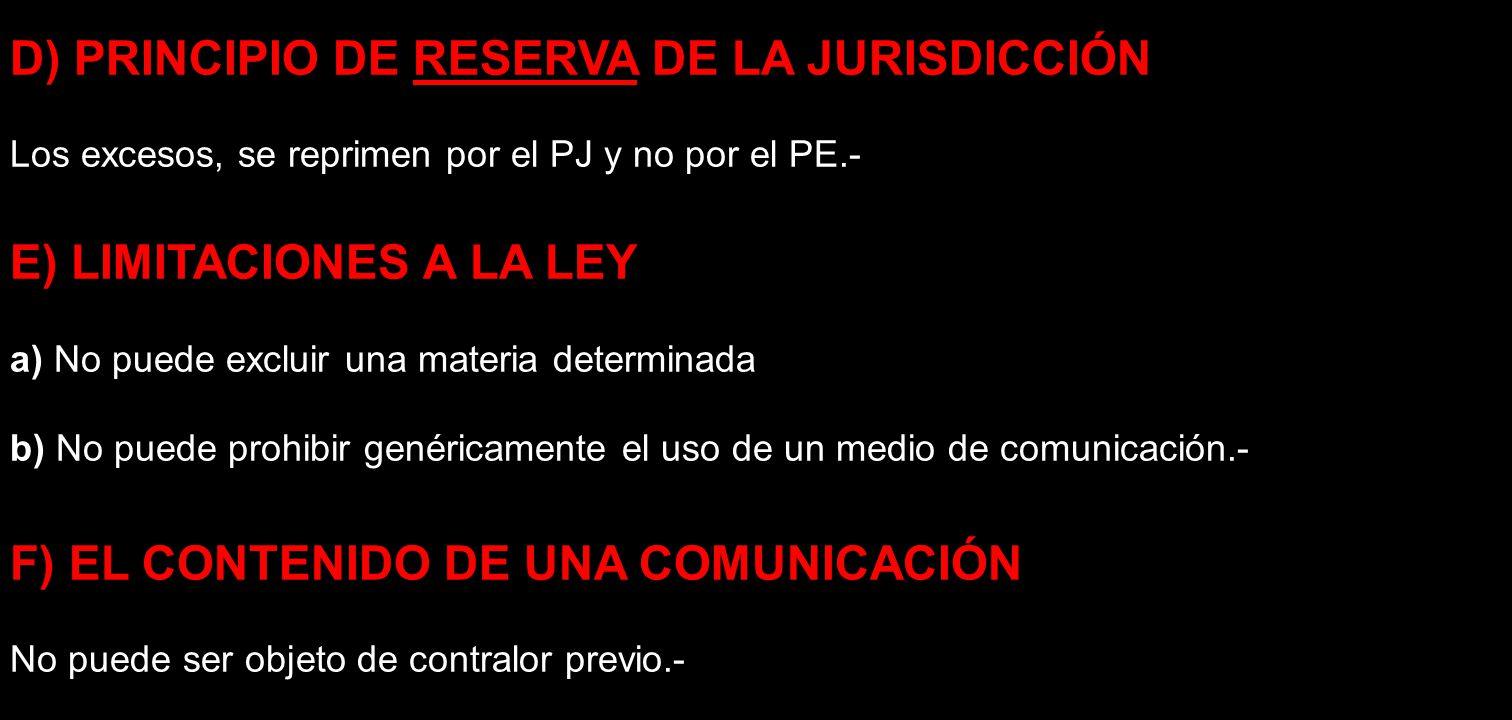 D) PRINCIPIO DE RESERVA DE LA JURISDICCIÓN Los excesos, se reprimen por el PJ y no por el PE.- E) LIMITACIONES A LA LEY a) No puede excluir una materi