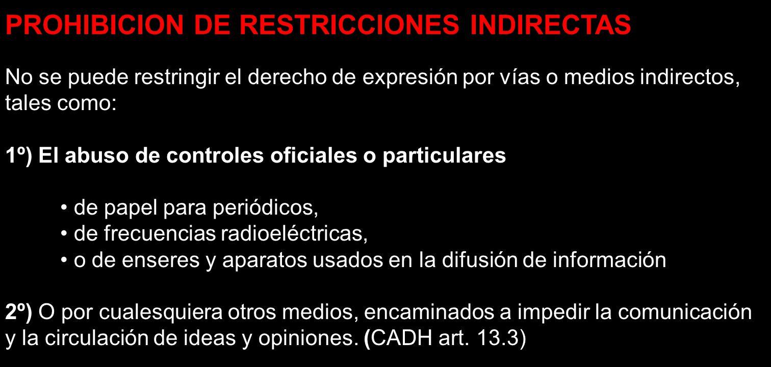 PROHIBICION DE RESTRICCIONES INDIRECTAS No se puede restringir el derecho de expresión por vías o medios indirectos, tales como: 1º) El abuso de contr