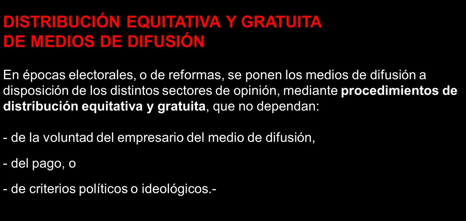 DISTRIBUCIÓN EQUITATIVA Y GRATUITA DE MEDIOS DE DIFUSIÓN En épocas electorales, o de reformas, se ponen los medios de difusión a disposición de los di