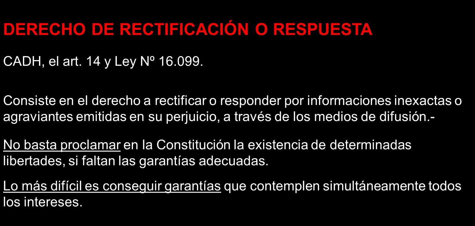 DERECHO DE RECTIFICACIÓN O RESPUESTA CADH, el art. 14 y Ley Nº 16.099. Consiste en el derecho a rectificar o responder por informaciones inexactas o a