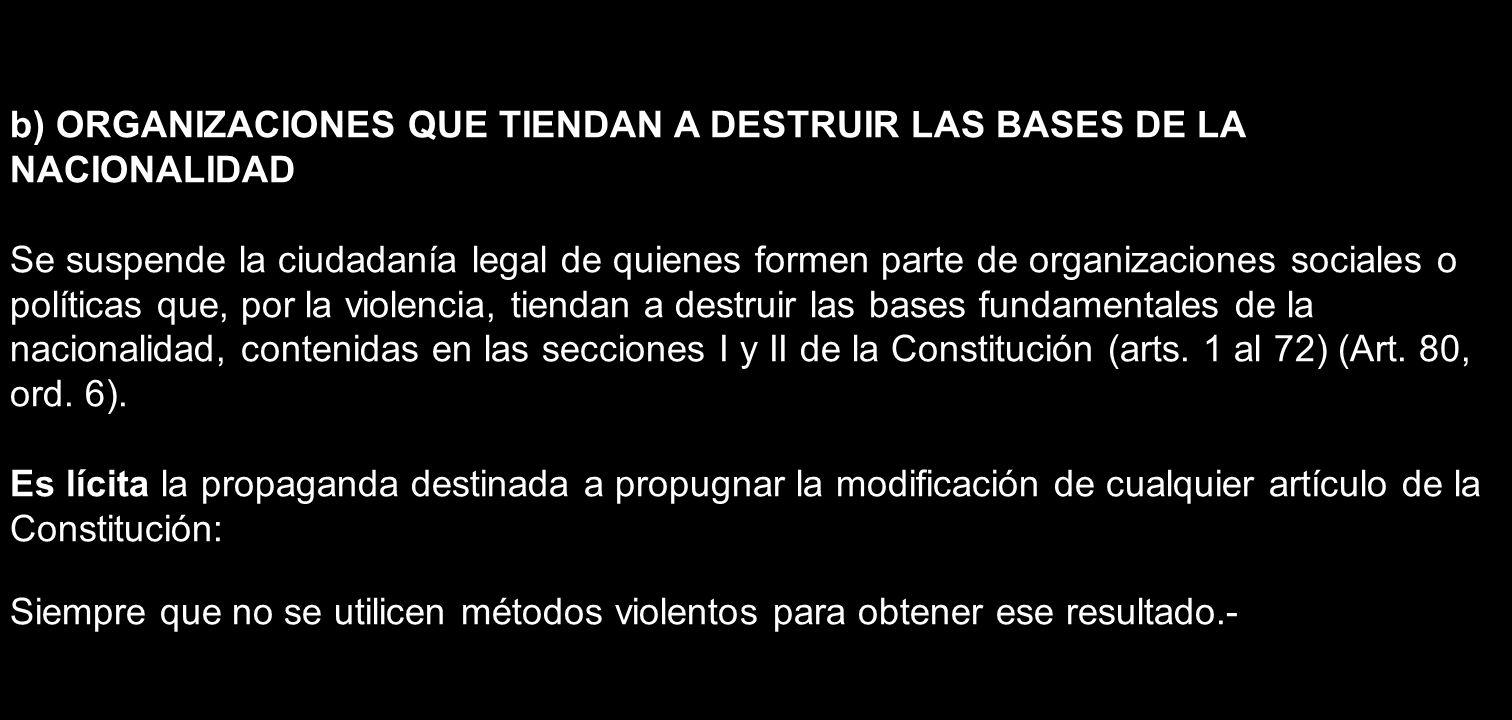 b) ORGANIZACIONES QUE TIENDAN A DESTRUIR LAS BASES DE LA NACIONALIDAD Se suspende la ciudadanía legal de quienes formen parte de organizaciones social