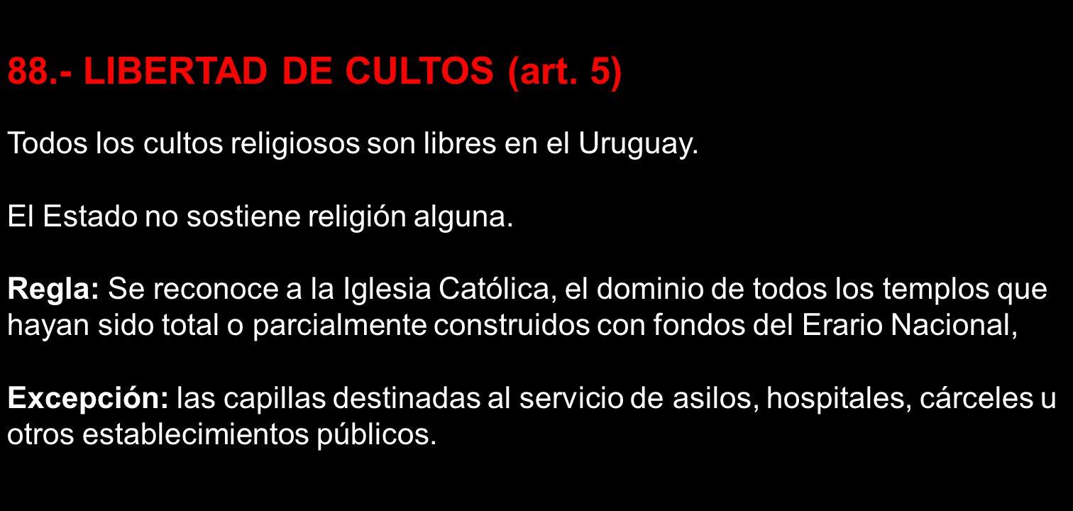88.- LIBERTAD DE CULTOS (art. 5) Todos los cultos religiosos son libres en el Uruguay. El Estado no sostiene religión alguna. Regla: Se reconoce a la