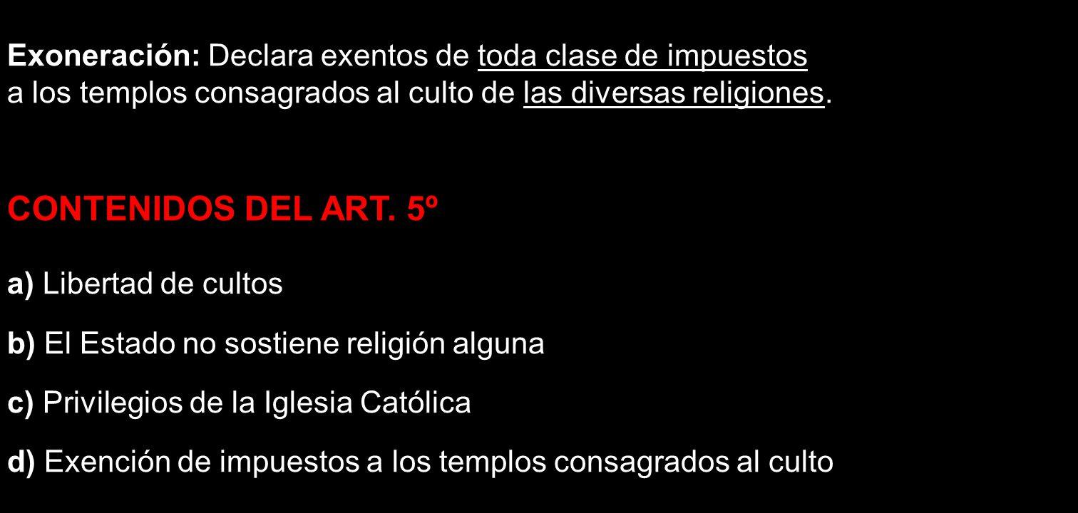 Exoneración: Declara exentos de toda clase de impuestos a los templos consagrados al culto de las diversas religiones. CONTENIDOS DEL ART. 5º a) Liber