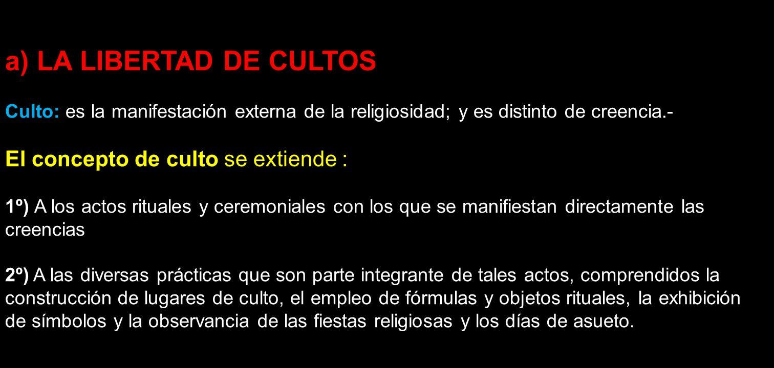a) LA LIBERTAD DE CULTOS Culto: es la manifestación externa de la religiosidad; y es distinto de creencia.- El concepto de culto se extiende : 1º) A l