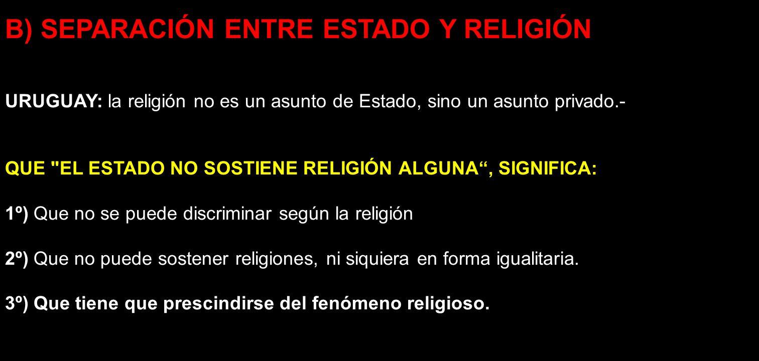 B) SEPARACIÓN ENTRE ESTADO Y RELIGIÓN URUGUAY: la religión no es un asunto de Estado, sino un asunto privado.- QUE