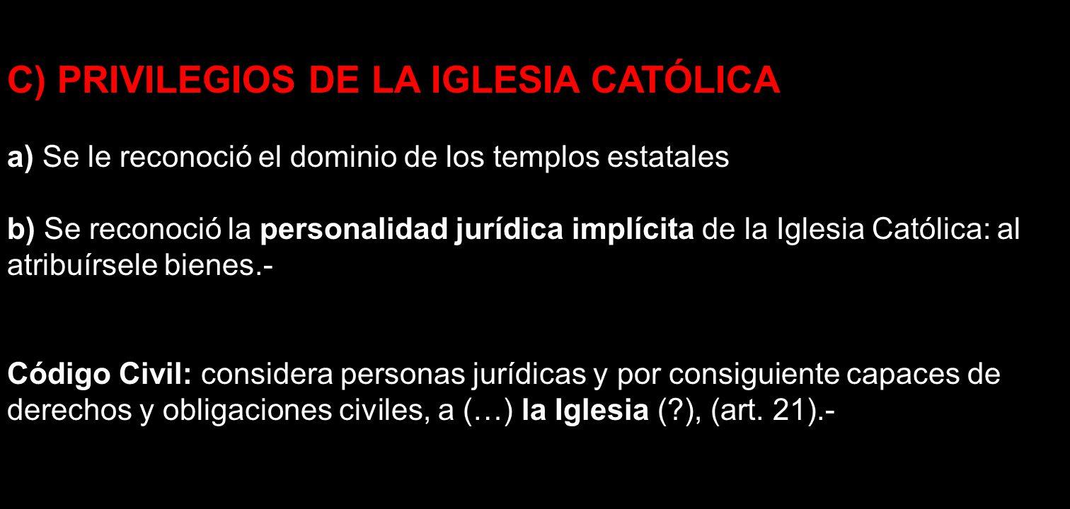 C) PRIVILEGIOS DE LA IGLESIA CATÓLICA a) Se le reconoció el dominio de los templos estatales b) Se reconoció la personalidad jurídica implícita de la