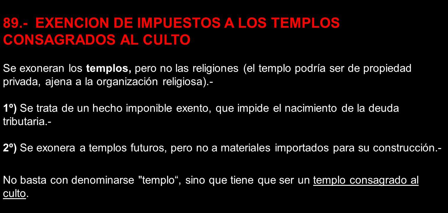 89.- EXENCION DE IMPUESTOS A LOS TEMPLOS CONSAGRADOS AL CULTO Se exoneran los templos, pero no las religiones (el templo podría ser de propiedad priva