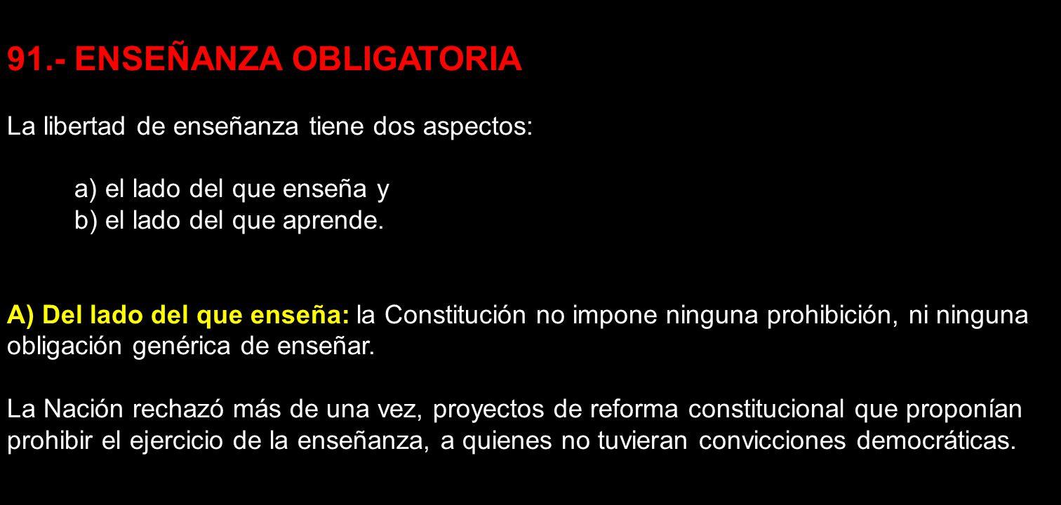 91.- ENSEÑANZA OBLIGATORIA La libertad de enseñanza tiene dos aspectos: a) el lado del que enseña y b) el lado del que aprende. A) Del lado del que en
