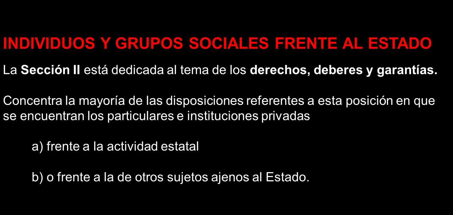 INDIVIDUOS Y GRUPOS SOCIALES FRENTE AL ESTADO La Sección II está dedicada al tema de los derechos, deberes y garantías. Concentra la mayoría de las di