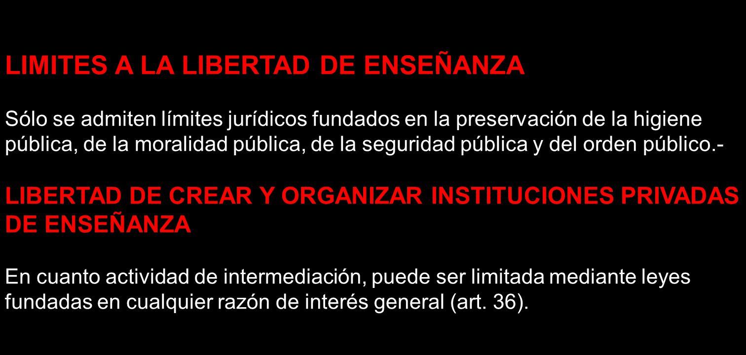 LIMITES A LA LIBERTAD DE ENSEÑANZA Sólo se admiten límites jurídicos fundados en la preservación de la higiene pública, de la moralidad pública, de la