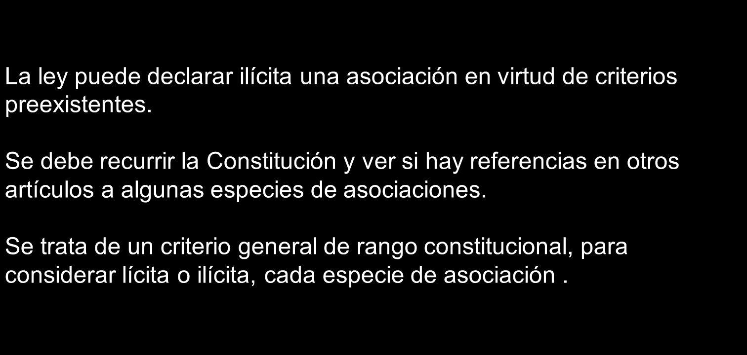 La ley puede declarar ilícita una asociación en virtud de criterios preexistentes. Se debe recurrir la Constitución y ver si hay referencias en otros